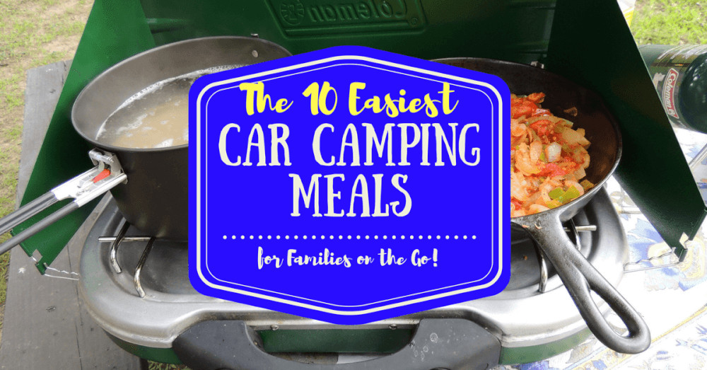 Car Camping Dinners 20 Ideas for the 10 Easiest Car Camping Meals for Families On the Go