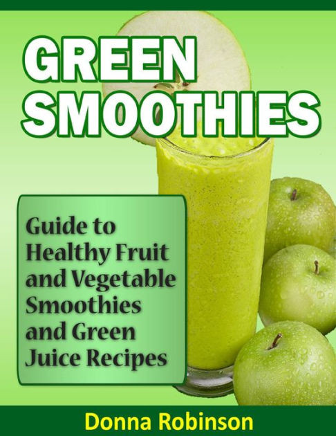 Healthy Fruit And Vegetable Smoothie Recipes  Green Smoothies Guide to Healthy Fruit and Ve able