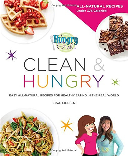 Hungry Girl Clean & Hungry: Easy All-Natural Recipes For Healthy Eating In The Real World  The Engine 2 Seven Day Rescue Diet Eat Plants Lose
