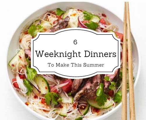 Summer Weeknight Dinners  6 Weeknight Dinners To Make This Summer