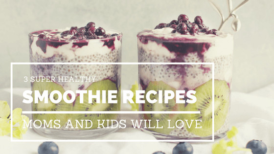 Super Healthy Smoothie Recipes  3 Super Healthy Smoothie Recipes Both Moms and Kids Will