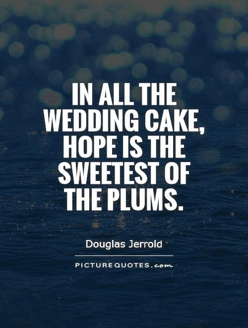 Wedding Cakes Quotes  In all the wedding cake hope is the sweetest of the plums