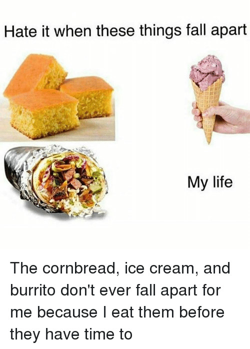 Good Burritos Don'T Fall Apart  Funny Ice Cream Memes of 2017 on me