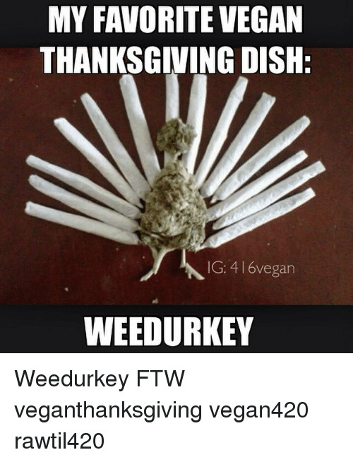 Vegan Thanksgiving Memes  MY FAVORITE VEGAN THANKSGIVING DISH IG 416vegan WEEDURKEY